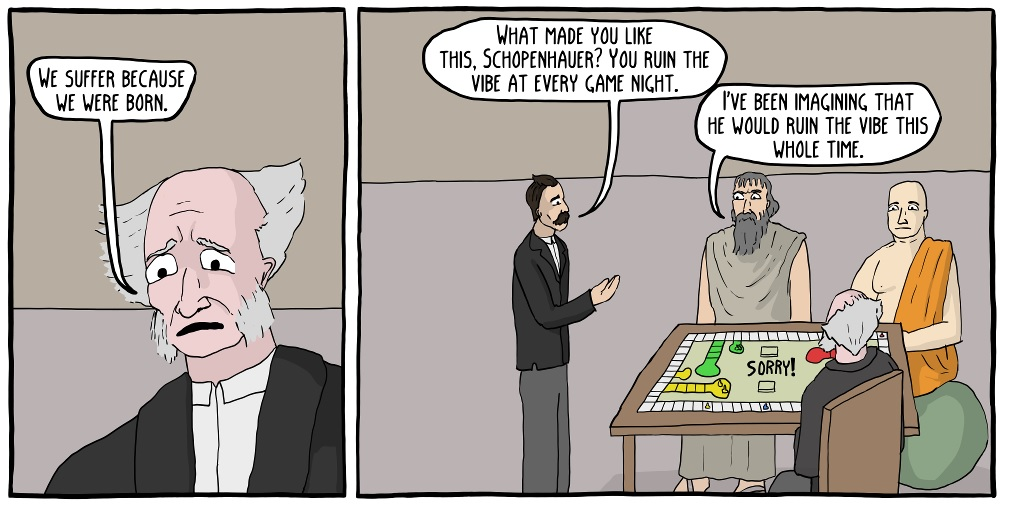 "Schopenhauer: ""We suffer because we were born.""  Nietzsche: ""What made you like this, Schopenhauer? You ruin the vibe at every game night.""  Epictetus: ""I've been imagining that he would the ruin the vibe this whole time."""